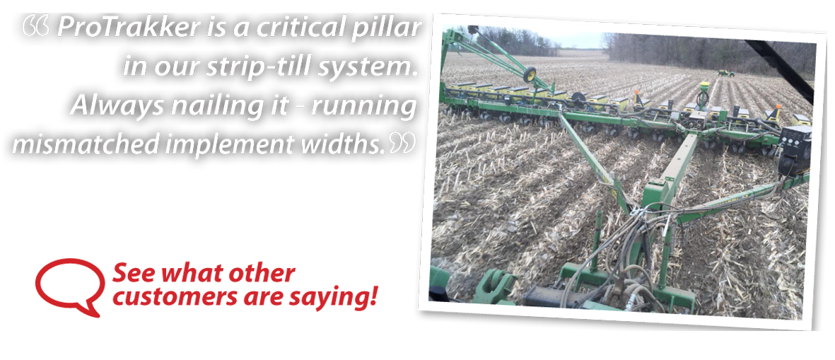 ProTrakker is a critical pillar in our strip-till system. Always nailing it - running mismarched implement widths.
